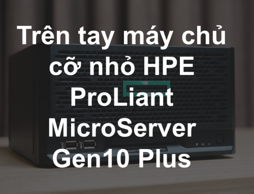 Trên tay máy chủ cỡ nhỏ HPE ProLiant MicroServer Gen10 Plus